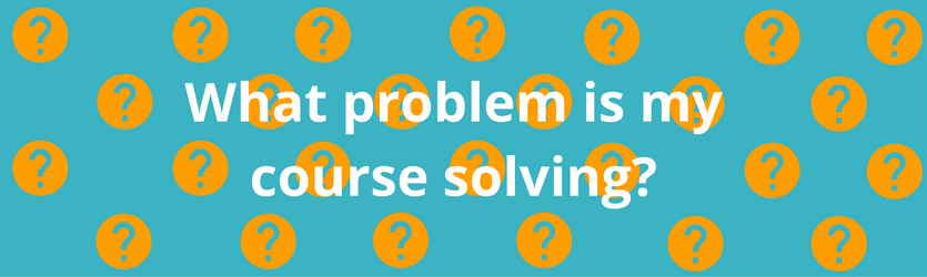 What problem is your online course solving?